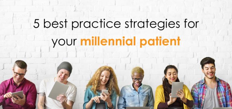Treating the millennial patient – 5 best practice strategies