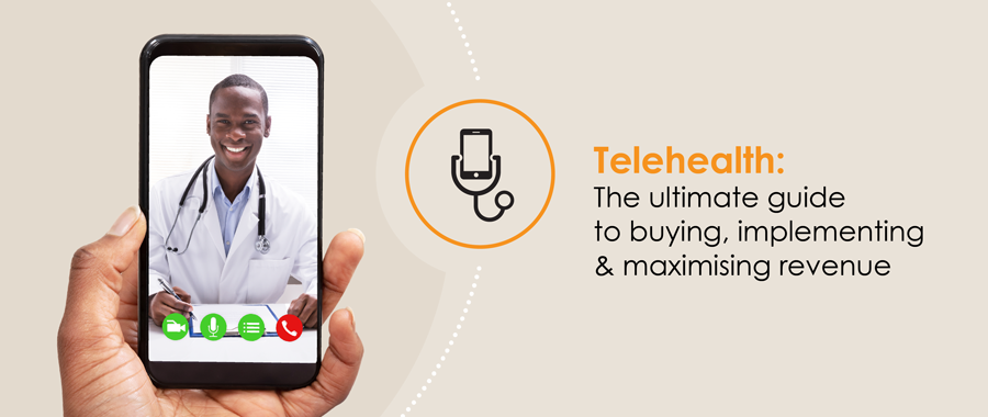 Telehealth: The ultimate guide to buying, implementing & maximising revenue